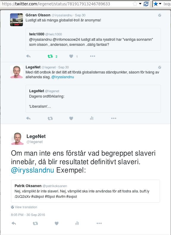 https://twitter.com/legenet/status/781917913246789633<br /> <br /> <br />      Göran Olsson @irysslandnu Sep 30<br /> <br />     Göran Olsson Retweeted lwic1000<br /> <br />     Lustigt att så många globalist-troll är anonyma!<br /> <br />     Göran Olsson added,<br />     lwic1000 @lwic1000<br />     @irysslandnu @infomoscow24 lustigt att alla rysstroll har &quot;vanliga sonnamn&quot; som olsson , andersson, svensson ..dålig fantasi?<br />     2 retweets 1 like<br /> <br /> <br />     LegeNet @legenet Sep 30<br /> <br />     LegeNet Retweeted LegeNet<br /> <br />     Med rätt ordbok är det lätt att förstå globalisternas ståndpunkter, såsom för tvång av allehanda slag. @irysslandnu<br /> <br />     LegeNet added,<br />     LegeNet @legenet<br />     Dagens ordförklaring: 'Liberalism'...<br />     0 retweets 0 likes<br /> <br /> LegeNet @legenet<br /> <br /> LegeNet Retweeted Patrik Oksanen<br /> <br /> Om man inte ens förstår vad begreppet slaveri innebär, då blir resultatet definitivt slaveri. @irysslandnu Exempel:<br /> <br /> LegeNet added,<br /> Patrik Oksanen @patrikoksanen<br /> Nej, värnplikt är inte slaveri. Nej, värnplikt ska inte användas för att fostra alla. http://buff.ly/2cQ2sXv  #säkpol #föpol #svfm #svpol<br /> 8:05 PM - 30 Sep 2016<br /> <br /> <br /> <br /> <br /> <br />  LegeNet @legenet Sep 30<br /> <br /> Krig skapas för att kunna tvångsvärva av dem som vill styra. Detta är strukturer vi behöver övervinna, inte vika ned oss inför. @irysslandnu<br /> 0 retweets 0 likes<br /> <br /> <br /> LegeNet @legenet Sep 30<br /> <br /> LegeNet Retweeted LegeNet<br /> <br /> Detta har MYCKET STORA implikationer. Västs moderna statsskick bygger på tvångsekonomi = krigsekonomi! @irysslandnu<br /> <br /> LegeNet added,<br /> LegeNet @legenet<br /> Olagligt betala skatt #kvack! #svlib #frihet #svpol #skattärstöld #tafsainte #freedom #liberty #samhälle @frihetsfaxen @PBoS_<br /> 3 retweets 2 likes<br /> <br /> [ Olagligt betala skatt tweetet:  https://twitter.com/